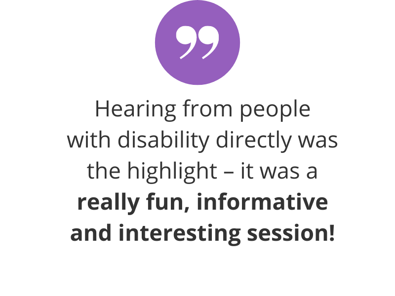 Hearing from people with disability directly was the highlight – it was a really fun, informative and interesting session!
