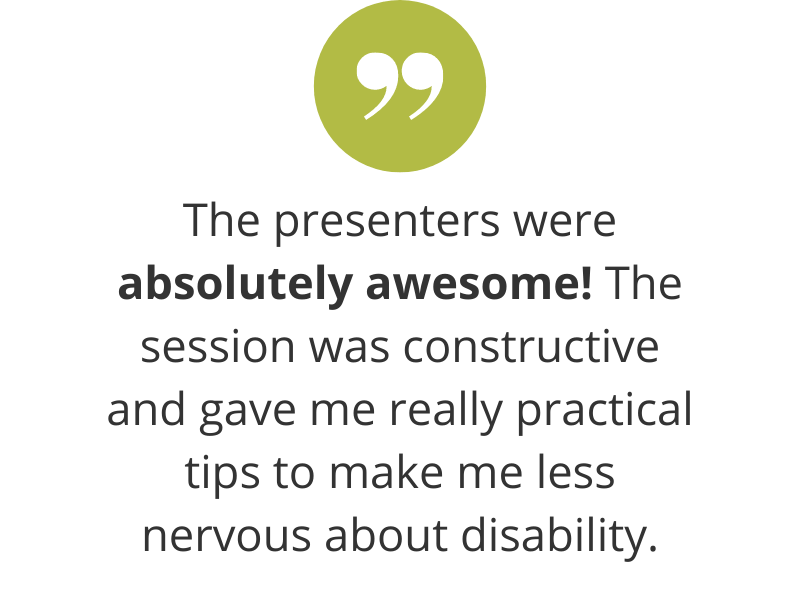 The presenters were absolutely awesome! The session was constructive and gave me really practical tips to make me less nervous about disability.