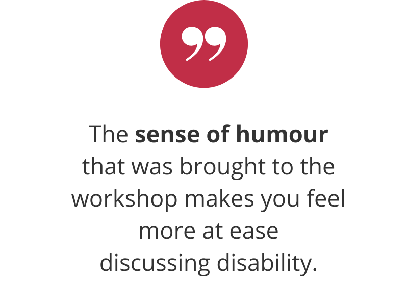 The sense of humour that was brought to the workshop makes you feel more at ease discussing disability.