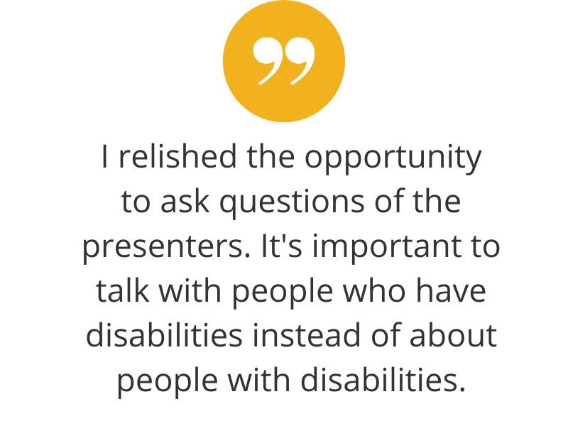 I relished the opportunity to ask questions of the presenters. It's important to talk with people who have disabilities instead of about people with disabilities.