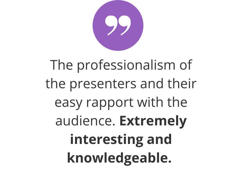 The professionalism of the presenters and their easy rapport with the audience. Extremely interesting and knowledgeable.